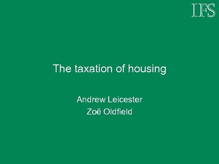 The taxation of housing Andrew Leicester Zoë Oldfield