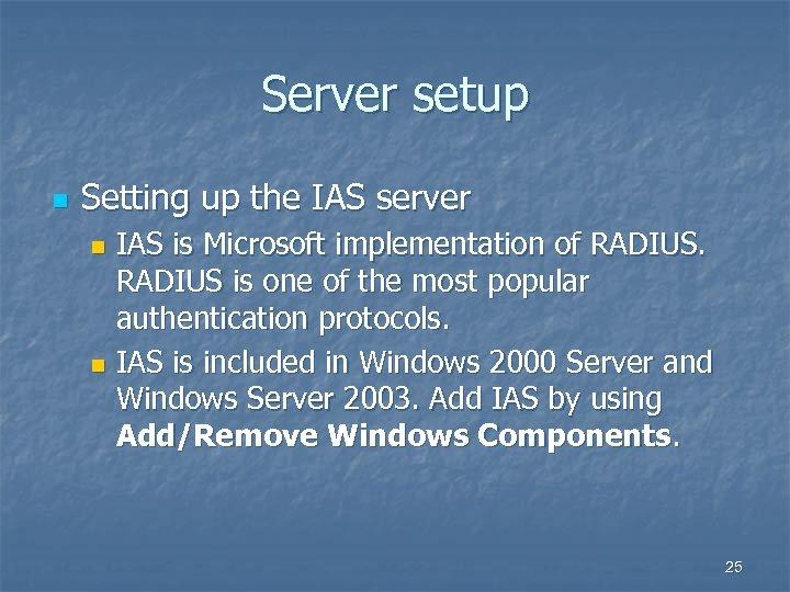 Server setup n Setting up the IAS server IAS is Microsoft implementation of RADIUS