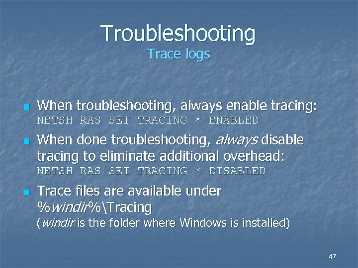 Troubleshooting Trace logs n When troubleshooting, always enable tracing: NETSH RAS SET TRACING *