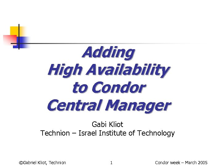 Adding High Availability to Condor Central Manager Gabi Kliot Technion – Israel Institute of