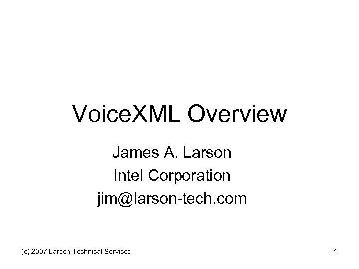 Voice. XML Overview James A. Larson Intel Corporation jim@larson-tech. com (c) 2007 Larson Technical