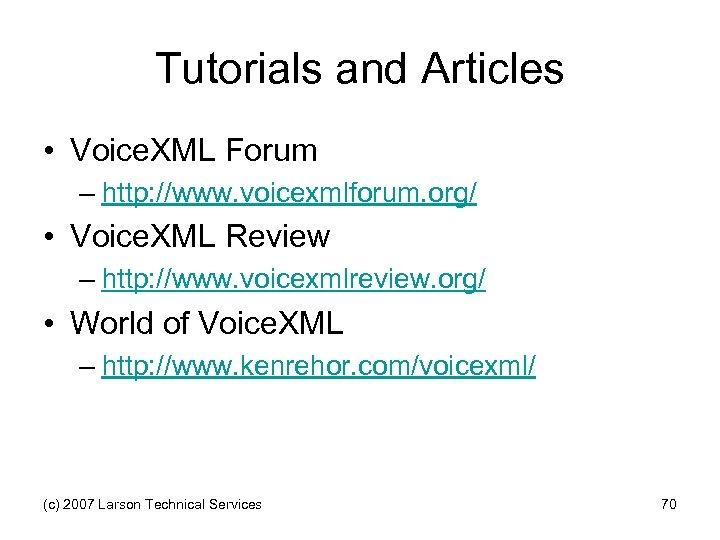 Tutorials and Articles • Voice. XML Forum – http: //www. voicexmlforum. org/ • Voice.