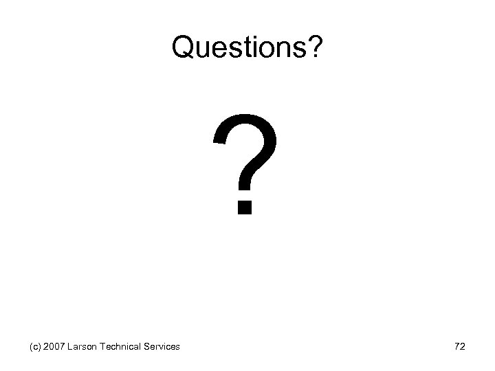 Questions? ? (c) 2007 Larson Technical Services 72