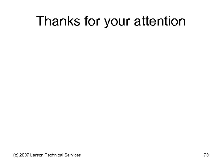 Thanks for your attention (c) 2007 Larson Technical Services 73