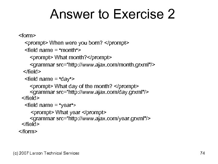 Answer to Exercise 2 <form> <prompt> When were you born? </prompt> <field name =