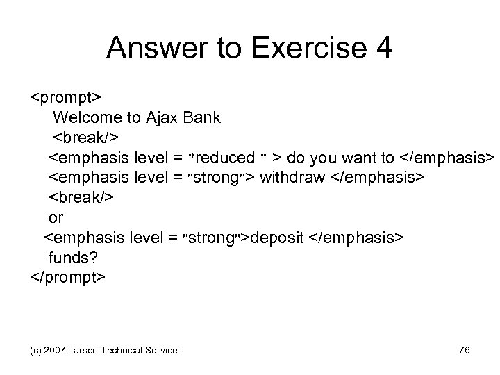 Answer to Exercise 4 <prompt> Welcome to Ajax Bank <break/> <emphasis level =