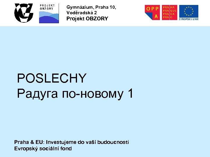 Gymnázium, Praha 10, Voděradská 2 Projekt OBZORY POSLECHY Радуга по-новому 1 Praha & EU: