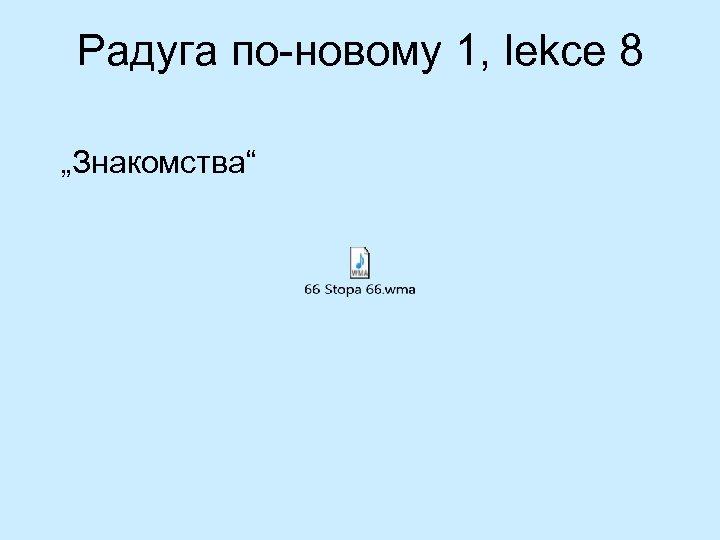 """Радуга по-новому 1, lekce 8 """"Знакомствa"""""""