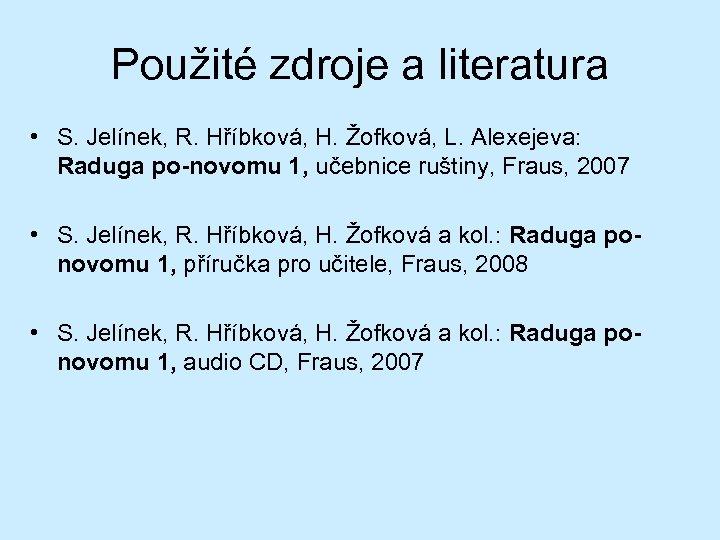Použité zdroje a literatura • S. Jelínek, R. Hříbková, H. Žofková, L. Alexejeva: Raduga