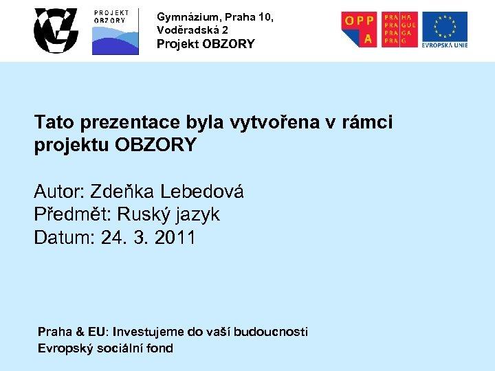 Gymnázium, Praha 10, Voděradská 2 Projekt OBZORY Tato prezentace byla vytvořena v rámci projektu