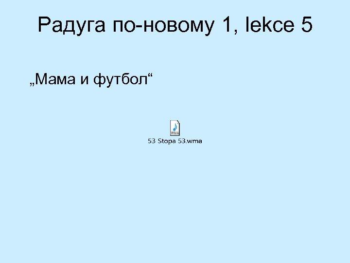 "Радуга по-новому 1, lekce 5 ""Мама и футбол"""