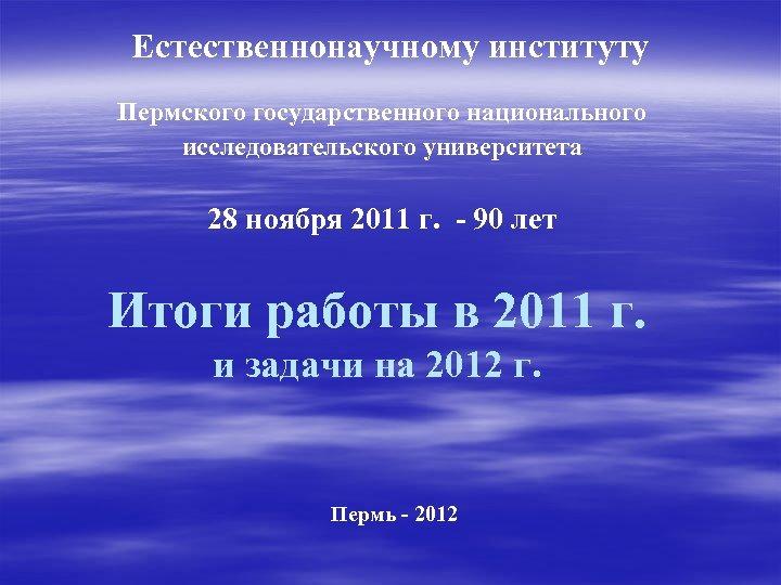 Естественнонаучному институту Пермского государственного национального исследовательского университета 28 ноября 2011 г. - 90 лет