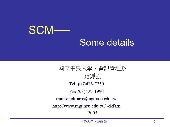 SCM── Some details 國立中央大學、資訊管理系 范錚強 Tel: (03)426 -7250 Fax: (03)427 -1990 mailto: ckfarn@mgt. ncu.