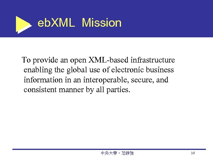 eb. XML Mission To provide an open XML-based infrastructure enabling the global use of