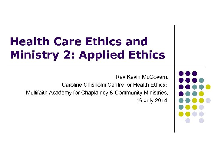 Health Care Ethics and Ministry 2: Applied Ethics Rev Kevin Mc. Govern, Caroline Chisholm