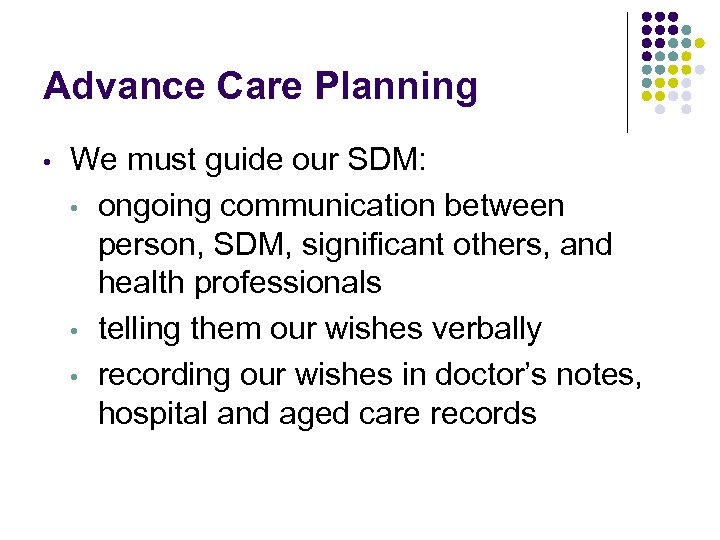 Advance Care Planning • We must guide our SDM: • ongoing communication between person,