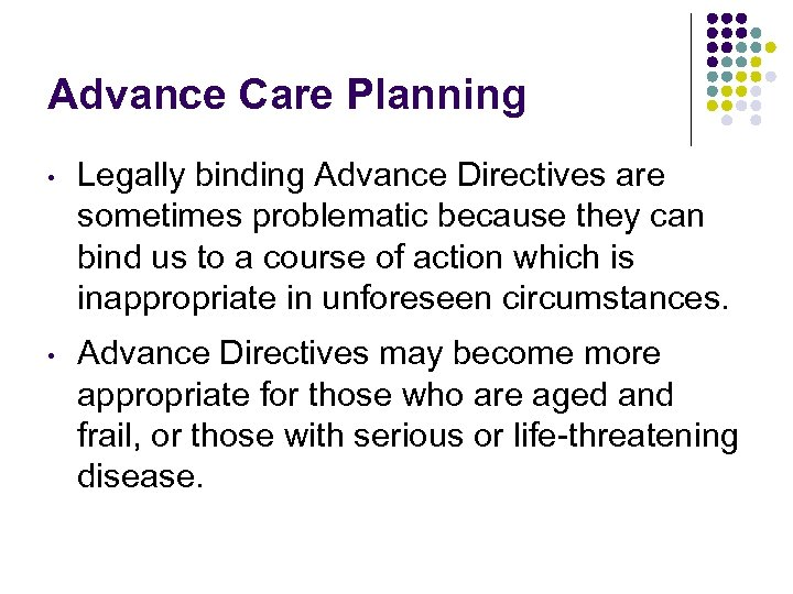 Advance Care Planning • Legally binding Advance Directives are sometimes problematic because they can