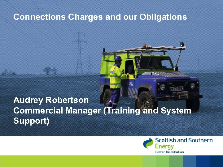 Connections Charges and our Obligations Audrey Robertson Commercial Manager (Training and System Support)