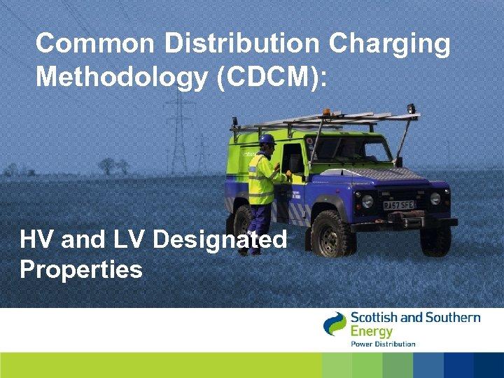 Common Distribution Charging Methodology (CDCM): HV and LV Designated Properties