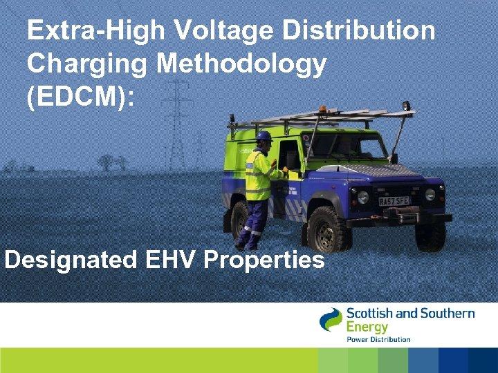 Extra-High Voltage Distribution Charging Methodology (EDCM): Designated EHV Properties