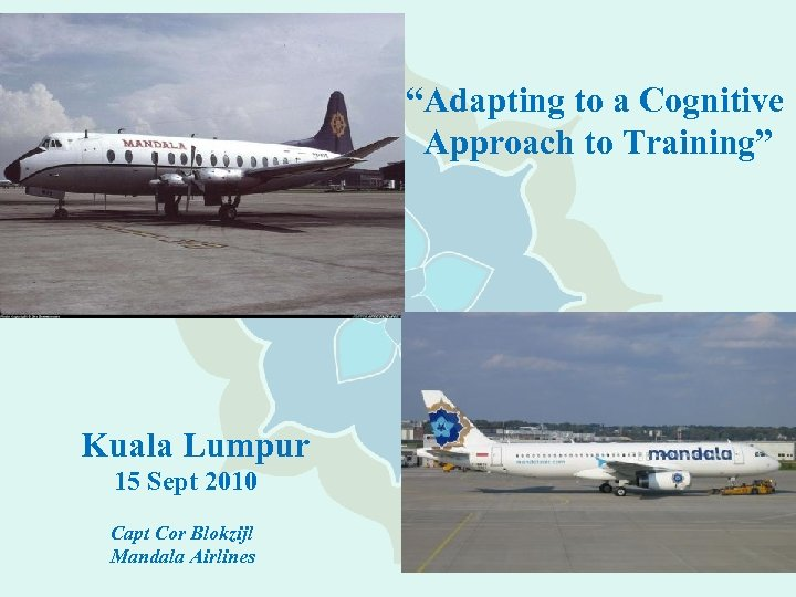 """""""Adapting to a Cognitive Approach to Training"""" Kuala Lumpur 15 Sept 2010 Capt Cor"""