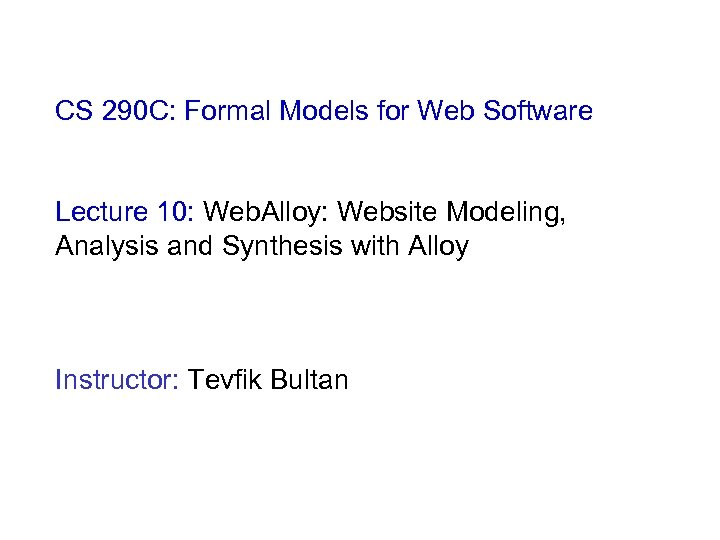CS 290 C: Formal Models for Web Software Lecture 10: Web. Alloy: Website Modeling,