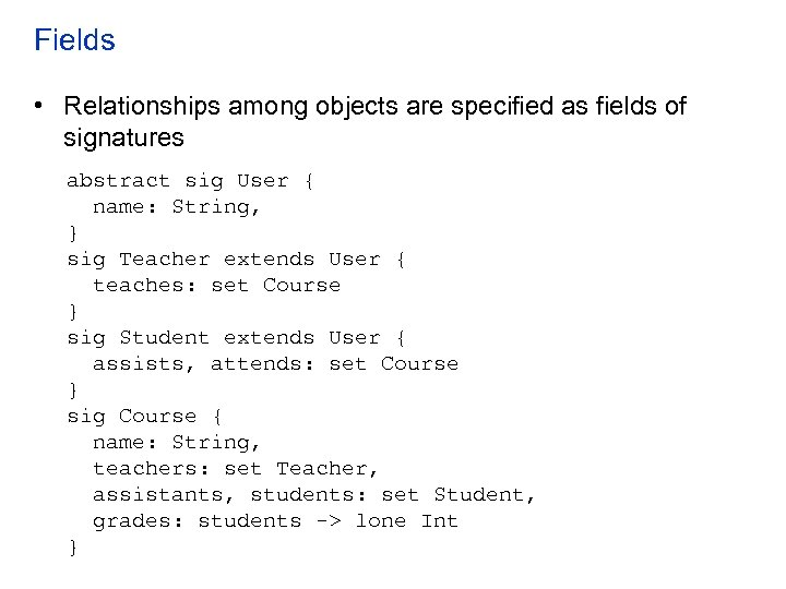 Fields • Relationships among objects are specified as fields of signatures abstract sig User