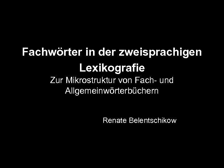 Fachwörter in der zweisprachigen Lexikografie Zur Mikrostruktur von Fach- und Allgemeinwörterbüchern Renate Belentschikow