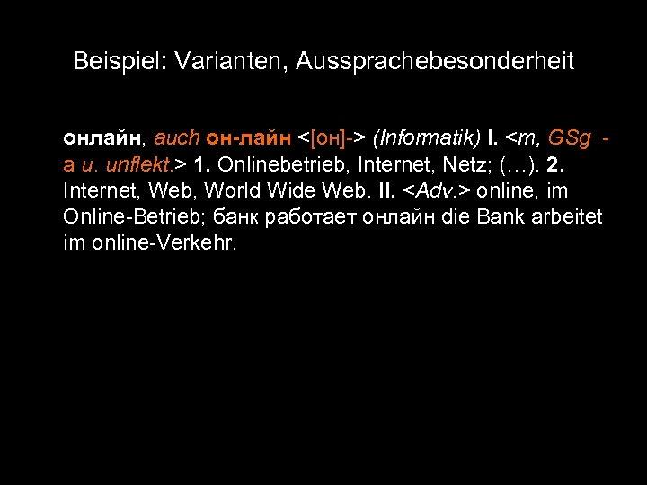 Beispiel: Varianten, Aussprachebesonderheit онлайн, auch он-лайн <[он]-> (Informatik) I. <m, GSg а u. unflekt.