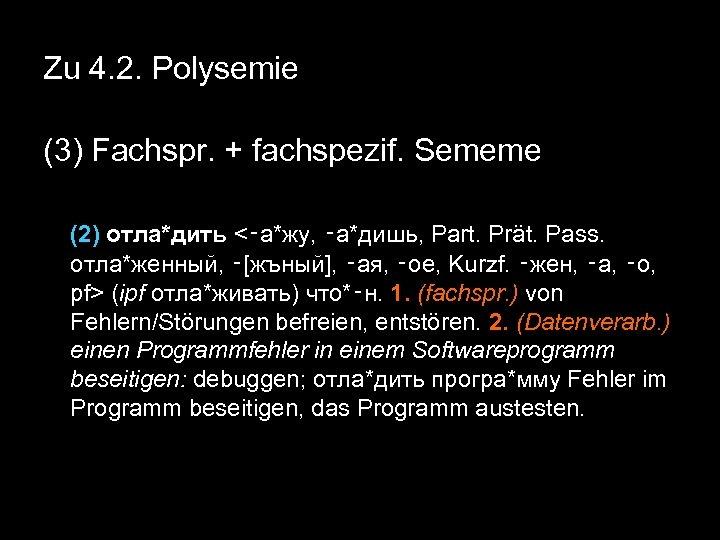 Zu 4. 2. Polysemie (3) Fachspr. + fachspezif. Sememe (2) отла*дить <‑а*жу, ‑а*дишь, Part.