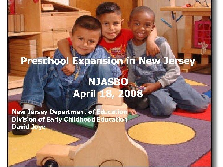 Preschool Expansion in New Jersey NJASBO Ellen Wolock NJ Department of Education April 18,