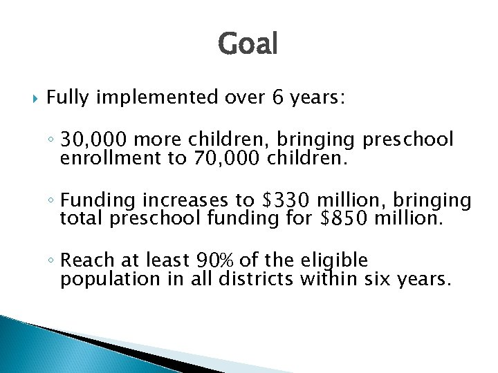 Goal Fully implemented over 6 years: ◦ 30, 000 more children, bringing preschool enrollment