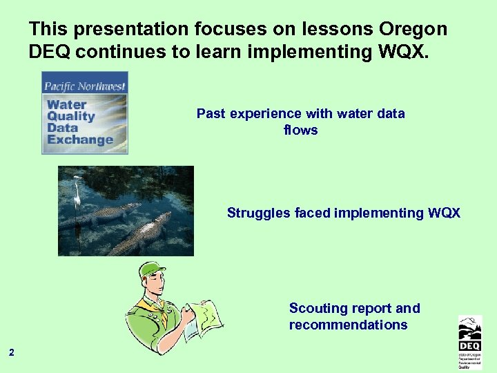 This presentation focuses on lessons Oregon DEQ continues to learn implementing WQX. Past experience