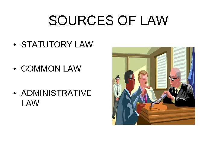 SOURCES OF LAW • STATUTORY LAW • COMMON LAW • ADMINISTRATIVE LAW