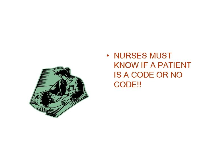 • NURSES MUST KNOW IF A PATIENT IS A CODE OR NO CODE!!