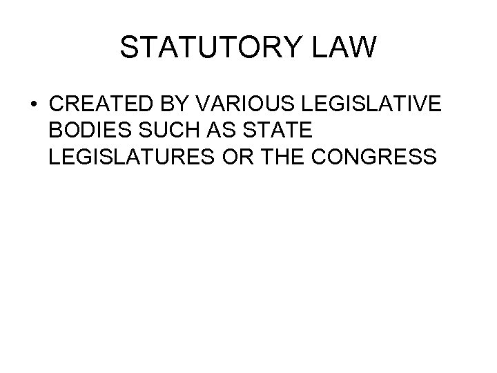 STATUTORY LAW • CREATED BY VARIOUS LEGISLATIVE BODIES SUCH AS STATE LEGISLATURES OR THE