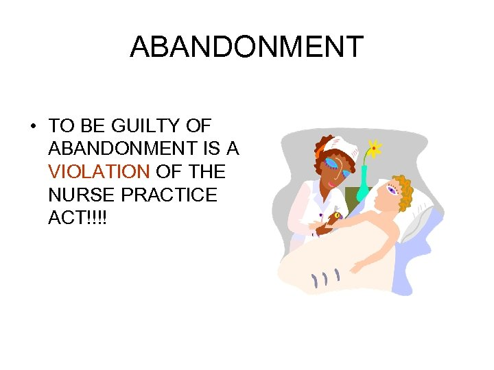ABANDONMENT • TO BE GUILTY OF ABANDONMENT IS A VIOLATION OF THE NURSE PRACTICE