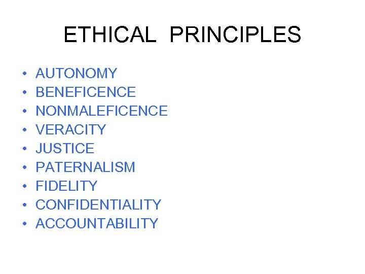 ETHICAL PRINCIPLES • • • AUTONOMY BENEFICENCE NONMALEFICENCE VERACITY JUSTICE PATERNALISM FIDELITY CONFIDENTIALITY ACCOUNTABILITY
