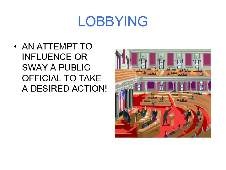 LOBBYING • AN ATTEMPT TO INFLUENCE OR SWAY A PUBLIC OFFICIAL TO TAKE A