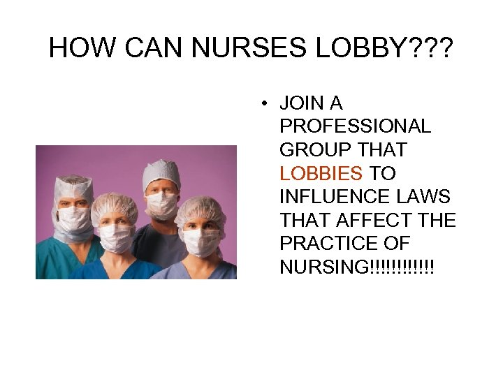 HOW CAN NURSES LOBBY? ? ? • JOIN A PROFESSIONAL GROUP THAT LOBBIES TO