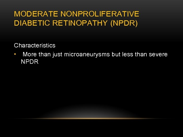 MODERATE NONPROLIFERATIVE DIABETIC RETINOPATHY (NPDR) Characteristics • More than just microaneurysms but less than