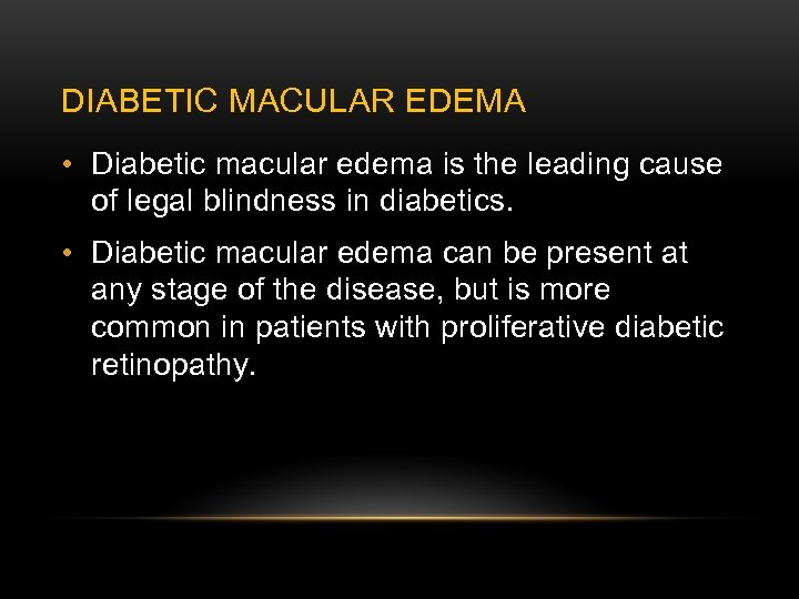 DIABETIC MACULAR EDEMA • Diabetic macular edema is the leading cause of legal blindness