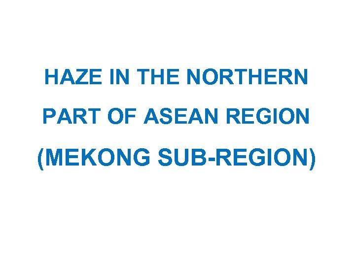 HAZE IN THE NORTHERN PART OF ASEAN REGION (MEKONG SUB-REGION)