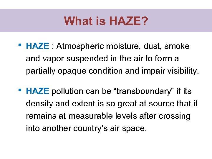 What is HAZE? • HAZE : Atmospheric moisture, dust, smoke and vapor suspended in