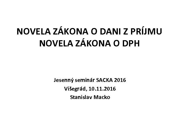 NOVELA ZÁKONA O DANI Z PRÍJMU NOVELA ZÁKONA O DPH Jesenný seminár SACKA 2016