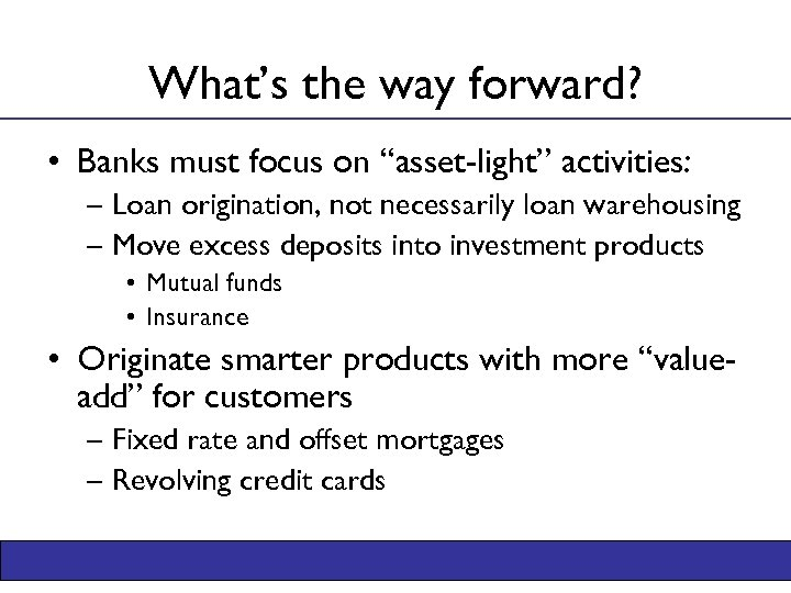 """What's the way forward? • Banks must focus on """"asset-light"""" activities: – Loan origination,"""