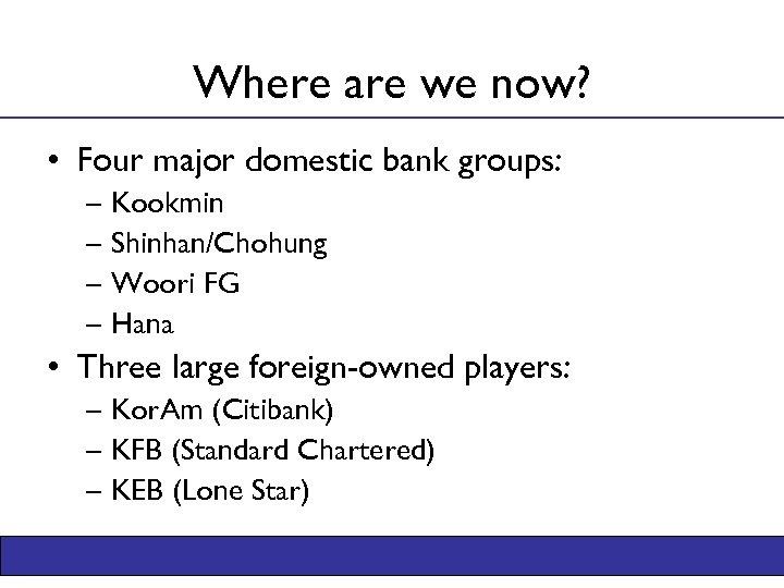 Where are we now? • Four major domestic bank groups: – Kookmin – Shinhan/Chohung