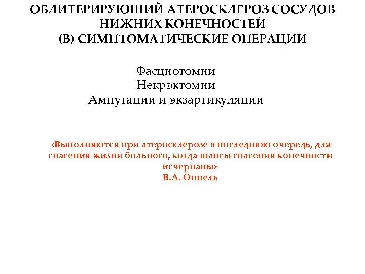 ОБЛИТЕРИРУЮЩИЙ АТЕРОСКЛЕРОЗ СОСУДОВ НИЖНИХ КОНЕЧНОСТЕЙ (В) СИМПТОМАТИЧЕСКИЕ ОПЕРАЦИИ Фасциотомии Некрэктомии Ампутации и экзартикуляции «Выполняются