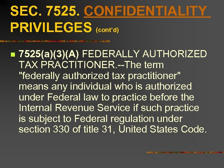 SEC. 7525. CONFIDENTIALITY PRIVILEGES (cont'd) n 7525(a)(3)(A) FEDERALLY AUTHORIZED TAX PRACTITIONER. --The term