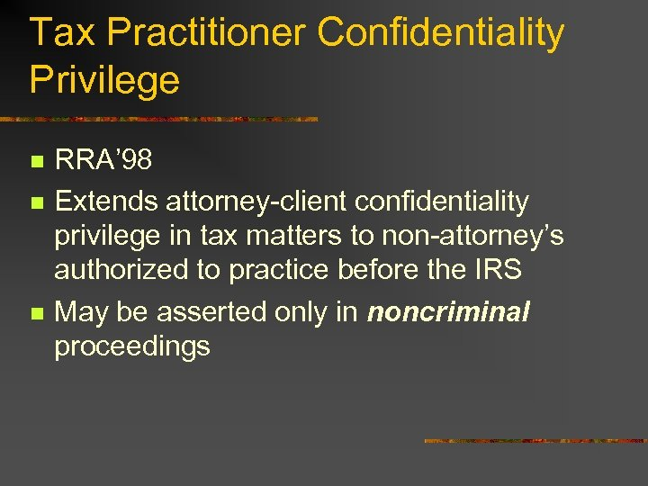 Tax Practitioner Confidentiality Privilege n n n RRA' 98 Extends attorney-client confidentiality privilege in